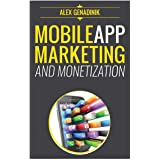 Mobile App Marketing And Monetization: How To Promote Mobile Apps Like A Pro: Learn to promote and monetize your Android or i
