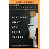 Forgiving What You Can't Forget: Discover How to Move On, Make Peace with Painful Memories, and Create a Life That's Beautifu