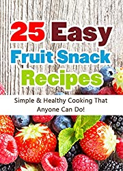 25 Easy Fruit Snack Recipes: Simple and Healthy Cooking That Anyone Can Do! (Quick and Easy Cooking Series) (English Edition)