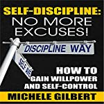 Self Discipline: No More Excuses!: How To Gain Willpower And Self-Control  | Michele Gilbert