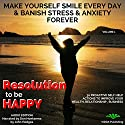 Resolution to Be Happy: Make Yourself Smile Everyday & Banish Stress & Anxiety Forever. 30 Proactive Self Help Actions to Improve your Health, Relationships & Business (Life Guide Book 1) Audiobook by John Hodges Narrated by Don Hoeksema