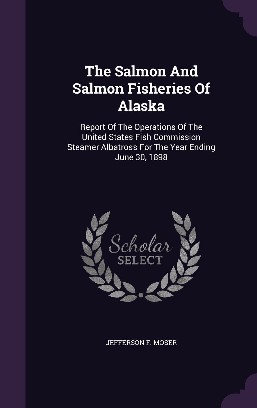 Read Online The Salmon And Salmon Fisheries Of Alaska: Report Of The Operations Of The United States Fish Commission Steamer Albatross For The Year Ending June 30, 1898 pdf