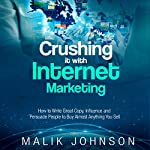 Crushing It with Internet Marketing: How to Write Great Copy, Influence and Persuade People to Buy Almost Anything You Sell | Malik Johnson