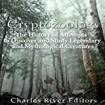 Cryptozoology: The History of Attempts to Discover and Study Legendary and Mythological Creatures | Charles River Editors