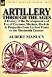 Artillery Through the Ages, Albert Manucy, 0857066730