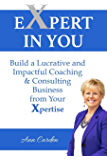 EXPERT IN YOU: Build a Lucrative and Impactful Coaching & Consulting Business from Your Xpertise
