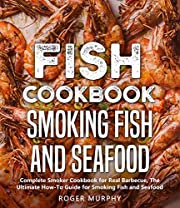 Fish Cookbook: Smoking Fish and Seafood: Complete Smoker Cookbook for Real Barbecue, The Ultimate How-To Guide for Smoking Fish and Seafood