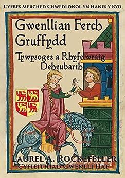 Gwenllian ferch Gruffydd, Tywysoges a Rhyfelwraig Deheubarth (Cyfres Merched Chwedlonol yn Hanes y Byd Book 6) (Welsh Edition) by [Rockefeller, Laurel A.]