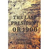 THE LAST PRESIDENT OR 1900: The Most Controversial Novel By Ingersoll Lockwood An American Lawyer & Writer