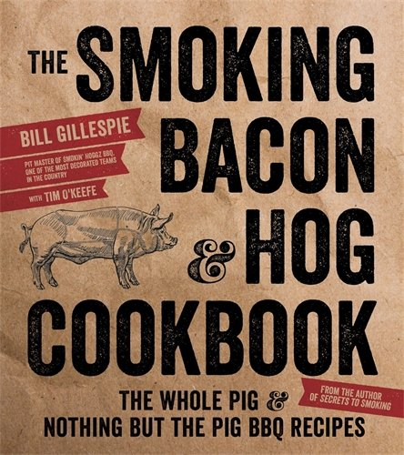 The Smoking Bacon & Hog Cookbook: The Whole Pig & Nothing But the Pig BBQ Recipes by Bill Gillespie
