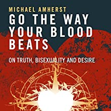 Go the Way Your Blood Beats: On Truth, Bisexuality and Desire Audiobook by Michael Amherst Narrated by Harrison Knights