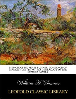 Memoir of Increase Sumner, Governor of Massachusetts: With A Genealogy of the Sumner Family