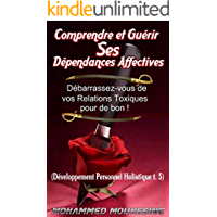 Comprendre et Guérir Ses Dépendances Affectives: Libérez-vous des Relations Toxiques ! (Développement Personnel Holistique  t. 5) (French Edition)