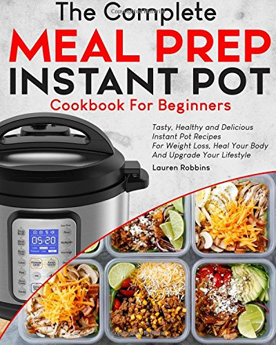 The Complete Meal Prep Instant Pot Cookbook for Beginners: Tasty, Healthy and Delicious Instant Pot Recipes for Rapid Weight Loss, Heal Your Body And Upgrade Your Lifestyle