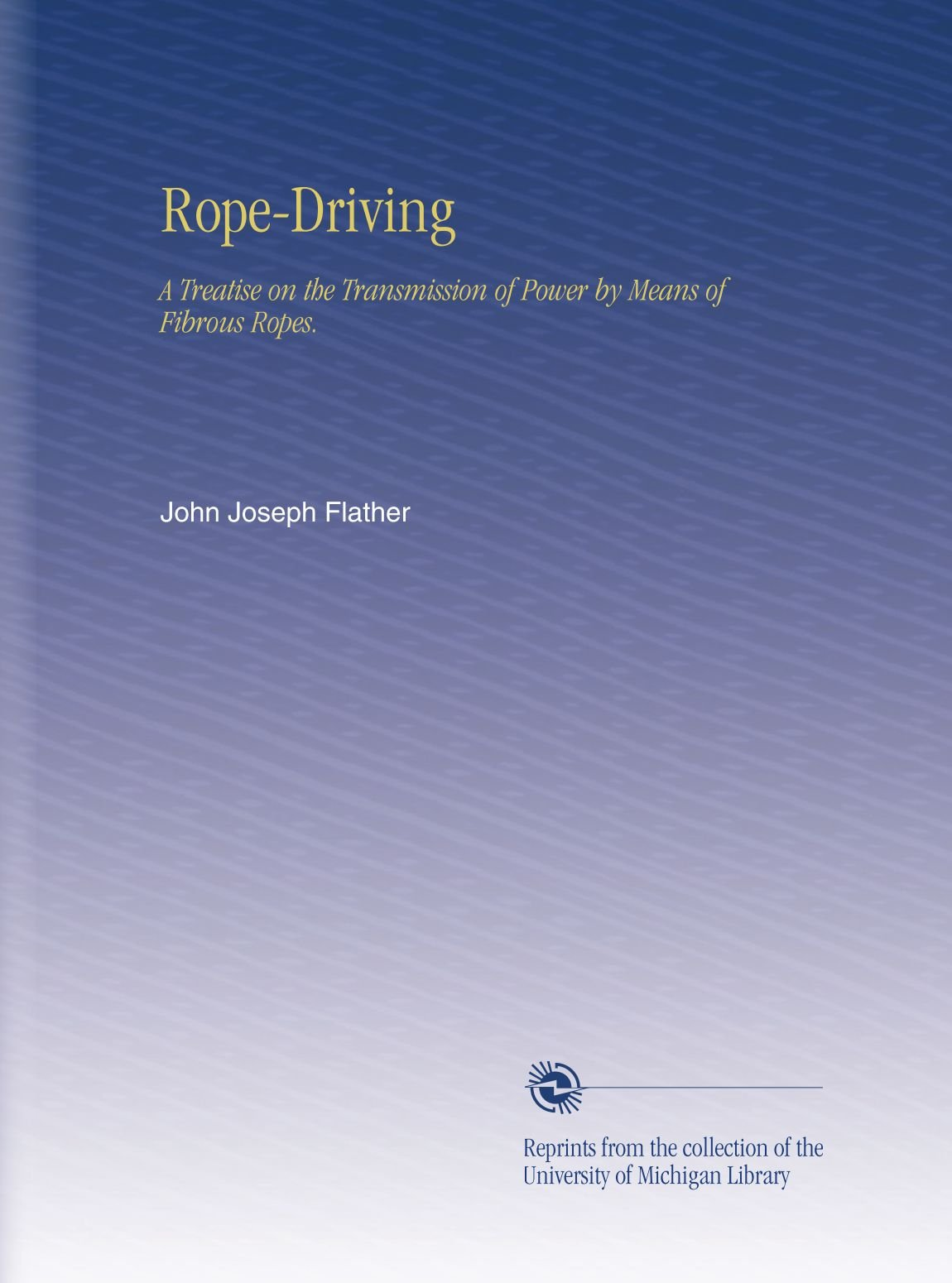 Read Online Rope-Driving: A Treatise on the Transmission of Power by Means of Fibrous Ropes. PDF