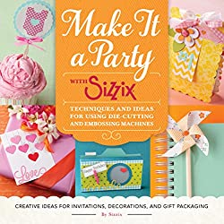 Make It a Party with Sizzix: Techniques and Ideas for Using Die-Cutting and Embossing Machines - Creative Ideas for Invitations, Decorations, and Gift Packaging