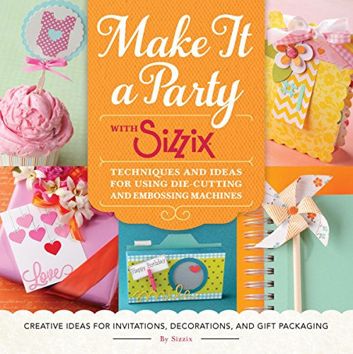 Make It a Party with Sizzix: Techniques and Ideas for Using Die-Cutting and Embossing Machines - Creative Ideas for Invitations, Decorations, and Gift Packaging -