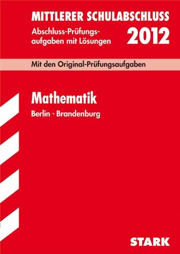 Mittlerer Schulabschluss Berlin/Brandenburg; Mathematik 2012; Mit den Original-Prüfungsaufgaben Jahrgänge 2006-2011 mit Lösungen.