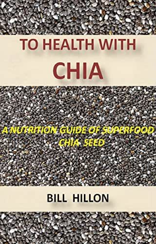 TO HEALTH WITH CHIA: A NUTRITION GUIDE TO THE SUPERFOOD CHIA