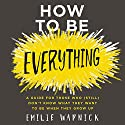 How to Be Everything: A Guide for Those Who (Still) Don't Know What They Want to Be When They Grow Up Audiobook by Emilie Wapnick Narrated by Allyson Ryan