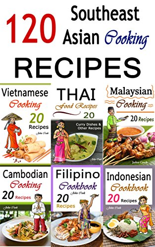 Southeast Asian Cooking: Bundle of 120 Southeast Asian Recipes by John Cook
