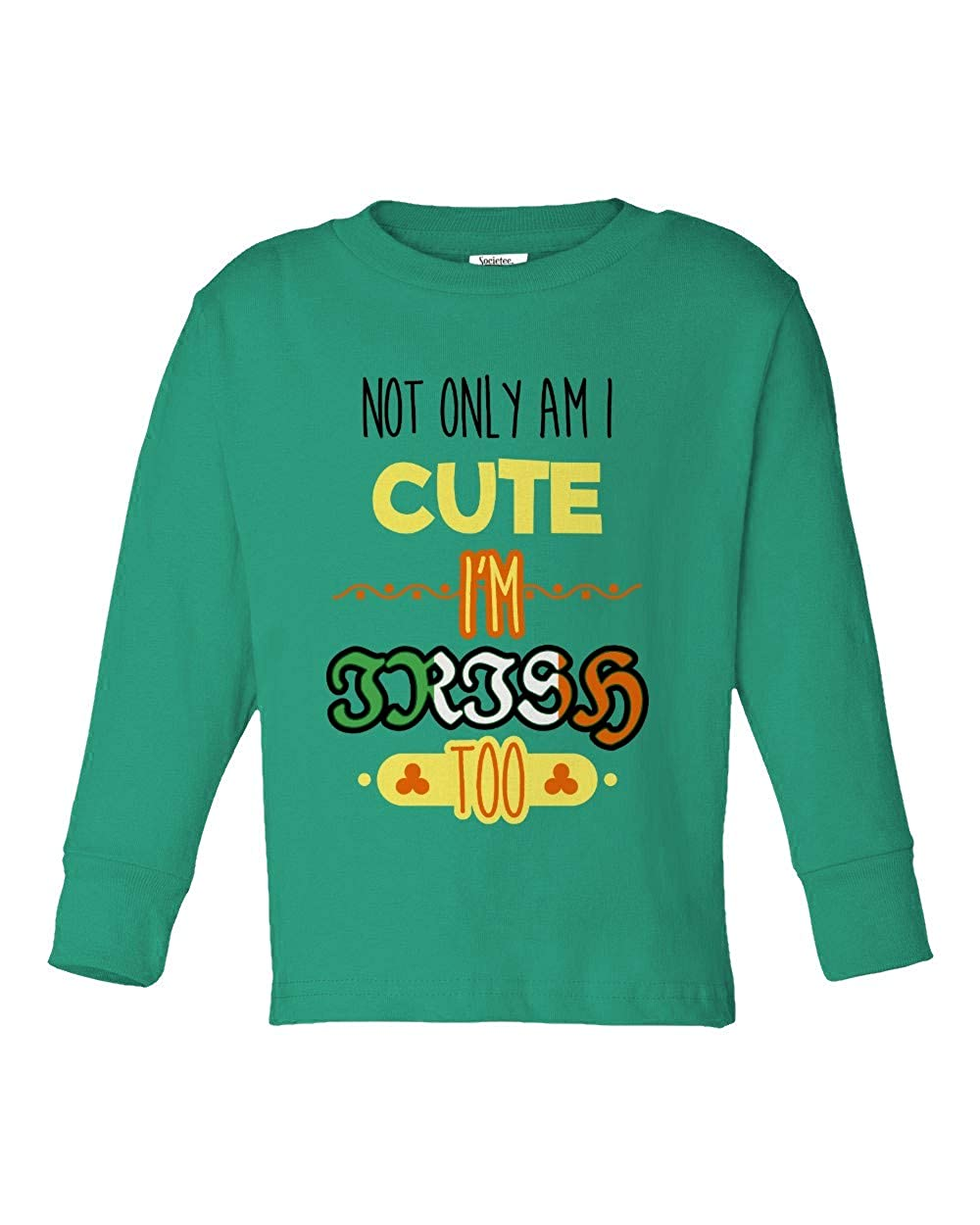 Societee Not Only Am I Cute Im Irish Too Girls Boys Toddler Long Sleeve T-Shirt