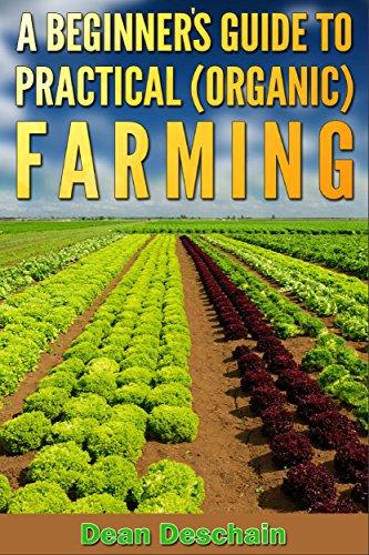 A Beginner's Guide to Practical (Organic) Farming (botanical, home garden, horticulture, garden, landscape, plants, gardening) by [Deschain, Dean]