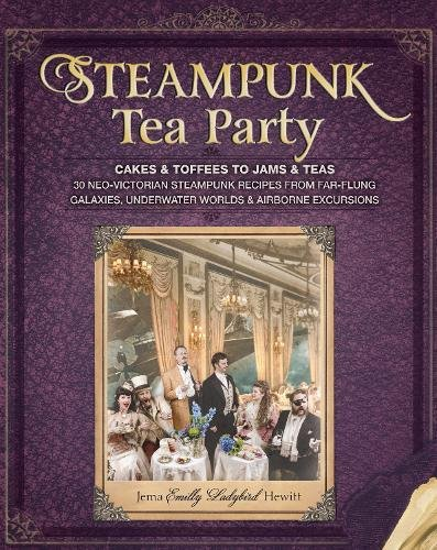 Steampunk Tea Party: Cakes & Toffees to Jams & Teas - 30 Neo-Victorian Steampunk Recipes from Far-Flung Galaxies, Underwater Worlds & Airborne Excursions by Jema 'Emilly Ladybird' Hewitt