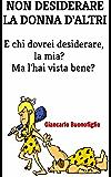 NON DESIDERARE LA DONNA D'ALTRI (E CHI DOVREI DESIDERARE, LA MIA? MA L'HAI VISTA BENE?): Esercizi di scetticismo (umorismo Vol. 4)