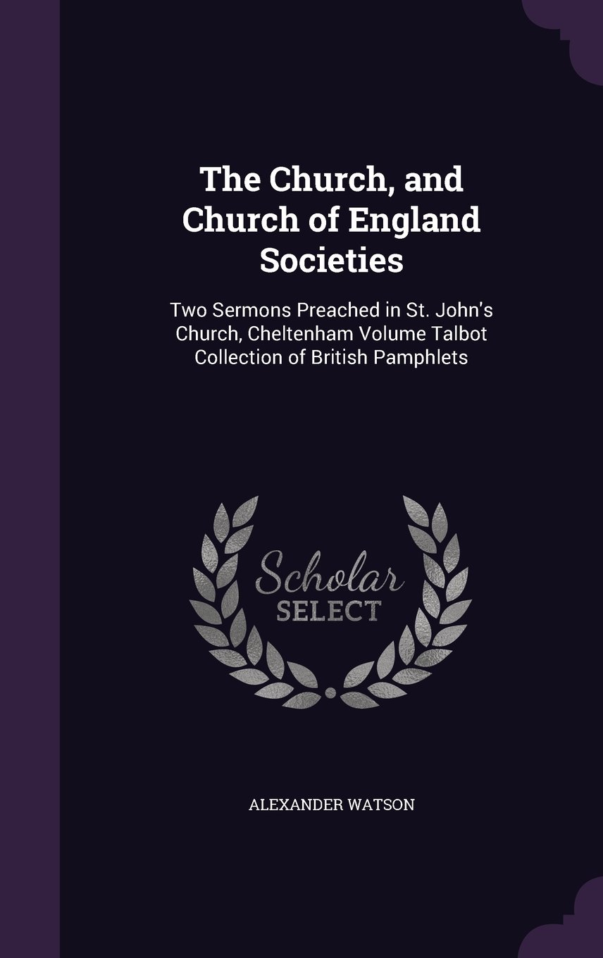 Download The Church, and Church of England Societies: Two Sermons Preached in St. John's Church, Cheltenham Volume Talbot Collection of British Pamphlets PDF