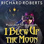 Please Don't Tell My Parents I Blew Up the Moon: Please Don't Tell My Parents, Book 2 | Richard Roberts