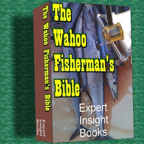 - The Wahoo Fisherman's Bible (Expert Fishing Bible Series Book 1)