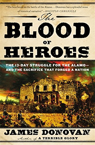 The Blood Of Heroes  The 13 Day Struggle For The Alamo  And The Sacrifice That Forged A Nation