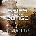 Spies in the Congo: America's Atomic Mission in World War II Audiobook by Susan Williams Narrated by Justine Eyre
