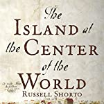 The Island at the Center of the World: The Epic Story of Dutch Manhattan and the Forgotten Colony That Shaped America | Russell Shorto