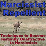 Narcissist Repellent: Techniques to Become Instantly Unattractive to Narcissists | Jamie Keller