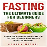 Fasting: The Ultimate Guide for Beginners: Learn the Essentials to Living the Fasting Lifestyle Lose Weight and Live Younger | Adrian Michel