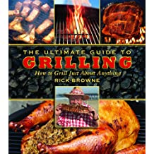 The Ultimate Guide to Grilling: How to Grill Just about Anything (The Ultimate Guides)