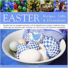 Easter recipes gifts and decorations beautiful ideas for easter recipes gifts and decorations beautiful ideas for springtime festivities with 30 delightful flower displays traditional recipes crafted negle Choice Image
