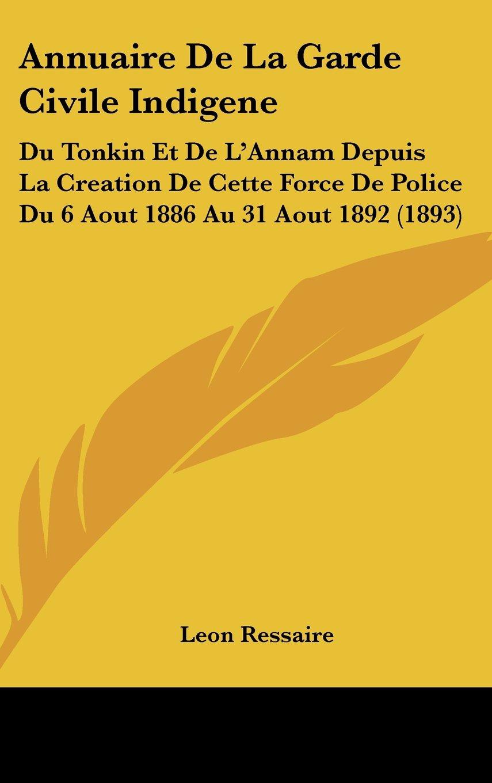 Read Online Annuaire De La Garde Civile Indigene: Du Tonkin Et De L'Annam Depuis La Creation De Cette Force De Police Du 6 Aout 1886 Au 31 Aout 1892 (1893) (French Edition) pdf