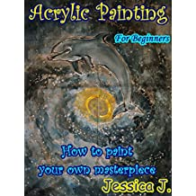 Acrylic Painting for Beginners: How to paint your own masterpiece (Drawing and Painting Book 1)