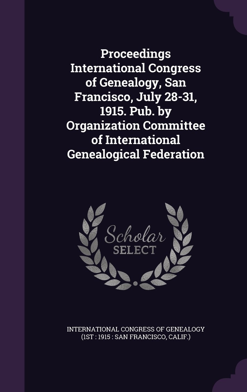 Proceedings International Congress of Genealogy, San Francisco, July 28-31, 1915. Pub. by Organization Committee of International Genealogical Federation PDF