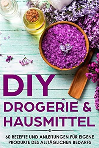 DIY Drogerie & Hausmittel: 60 Rezepte und Anleitungen für eigene Produkte des alltäglichen Bedarf