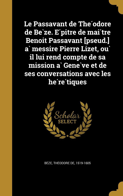 Download Le Passavant de the Odore de Be Ze. E Pi Tre de Mai Tre Benoi T Passavant [Pseud.] a Messire Pierre Lizet, Ou Il Lui Rend Compte de Sa Mission a Gene ... Avec Les He Re Tiques (French Edition) pdf