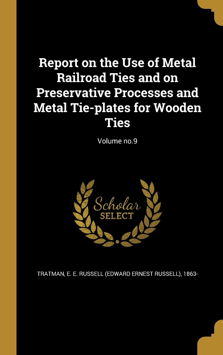 Report on the Use of Metal Railroad Ties and on Preservative Processes and Metal Tie-Plates for Wooden Ties; Volume No.9 PDF