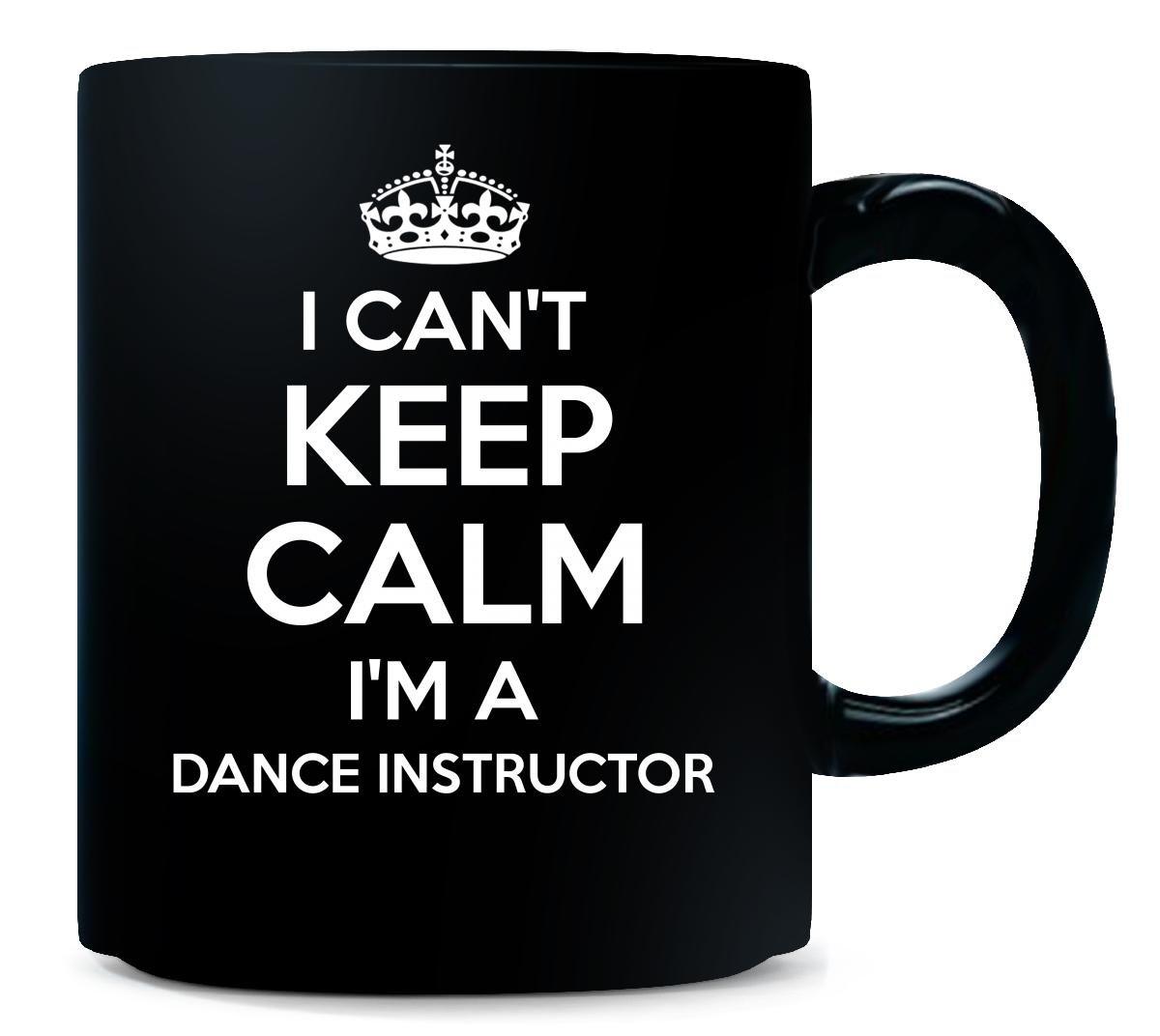 I Can't Keep Calm Im A Dance Instructor Cool Gift - Mug