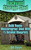 building a shed plans - Backyard Storage Shed: Build Roomy Moistureproof Shed With 15 Detailed Blueprints: (Shed Plan Book, How To Build A Shed) ((Plans For Building A Shed, Woodworking Project Plans))