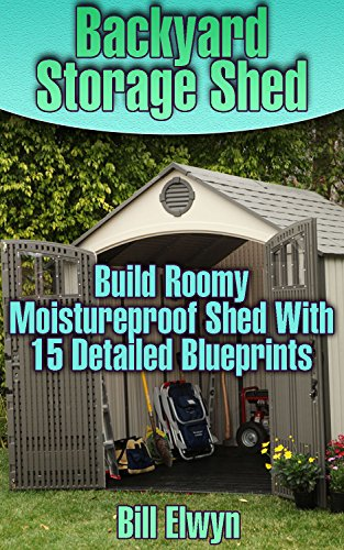 Backyard Storage Shed: Build Roomy Moistureproof Shed With 15 Detailed Blueprints: (Shed Plan Book, How To Build A Shed) ((Plans For Building A Shed, Woodworking Project ()