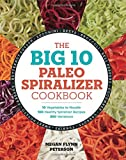 : The Big 10 Paleo Spiralizer Cookbook: 10 Vegetables to Noodle, 100 Healthy Spiralizer Recipes, 300 Variations