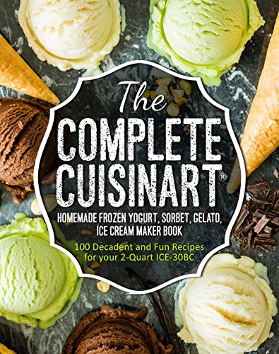 The Complete Cuisinart® Homemade Frozen Yogurt, Sorbet, Gelato, Ice Cream Maker Book: 100 Decadent and Fun Recipes for your 2-Quart ICE-30BC by Jessica Peters